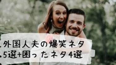 【国際結婚あるある】外国人夫の爆笑ネタ5選+困ったネタ4選