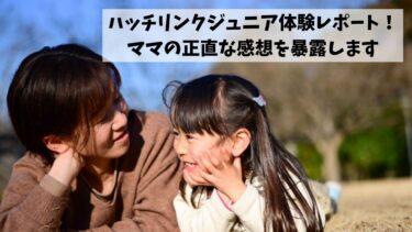 ハッチリンクジュニアを6歳の娘が体験!ママの正直な感想を暴露します