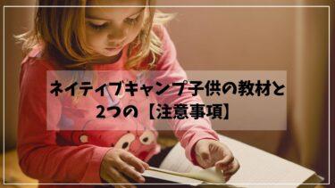 ネイティブキャンプ子供の教材と2つの【注意事項】をママ目線で解説します!